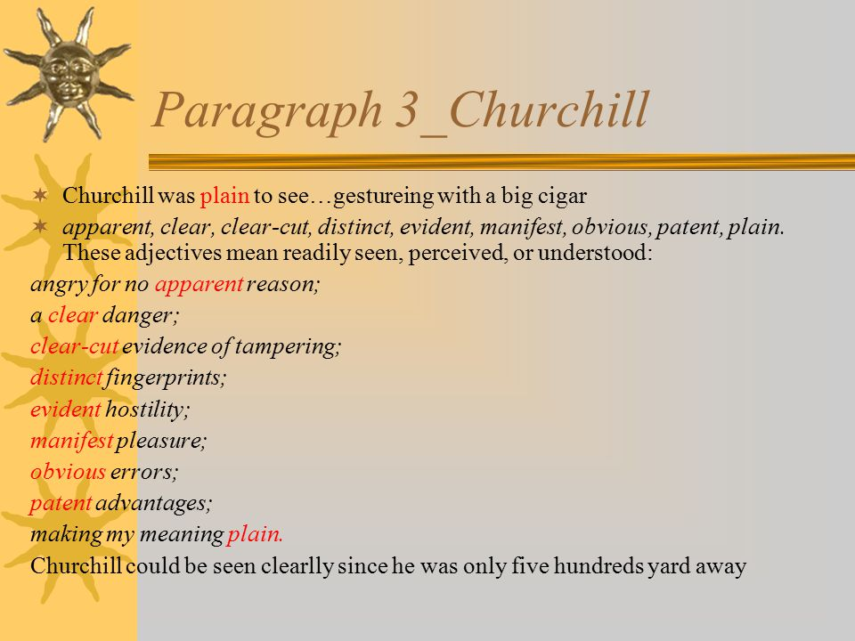 Paragraph 3_Churchill  Churchill was plain to see…gestureing with a big cigar  apparent, clear, clear-cut, distinct, evident, manifest, obvious, patent, plain.