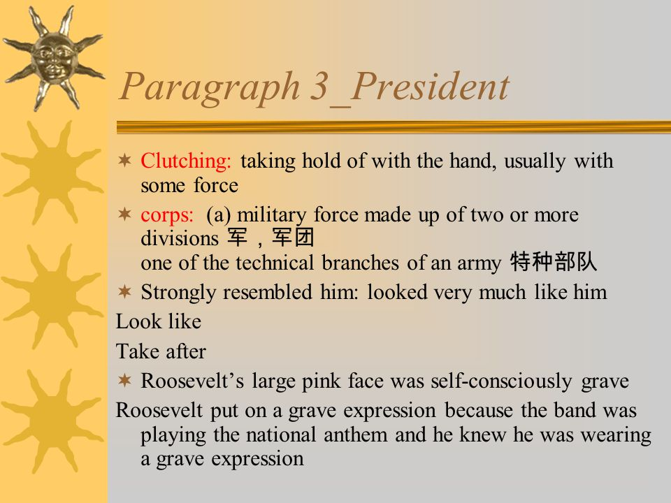 Paragraph 3_President  Clutching: taking hold of with the hand, usually with some force  corps: (a) military force made up of two or more divisions 军,军团 one of the technical branches of an army 特种部队  Strongly resembled him: looked very much like him Look like Take after  Roosevelt's large pink face was self-consciously grave Roosevelt put on a grave expression because the band was playing the national anthem and he knew he was wearing a grave expression