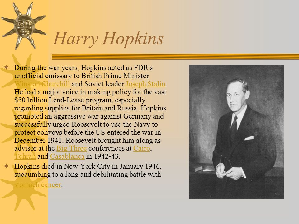 Harry Hopkins  During the war years, Hopkins acted as FDR s unofficial emissary to British Prime Minister Winston Churchill and Soviet leader Joseph Stalin.