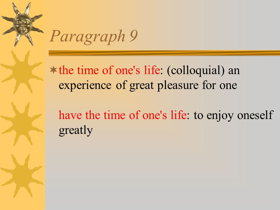 Paragraph 9  the time of one s life: (colloquial) an experience of great pleasure for one have the time of one s life: to enjoy oneself greatly