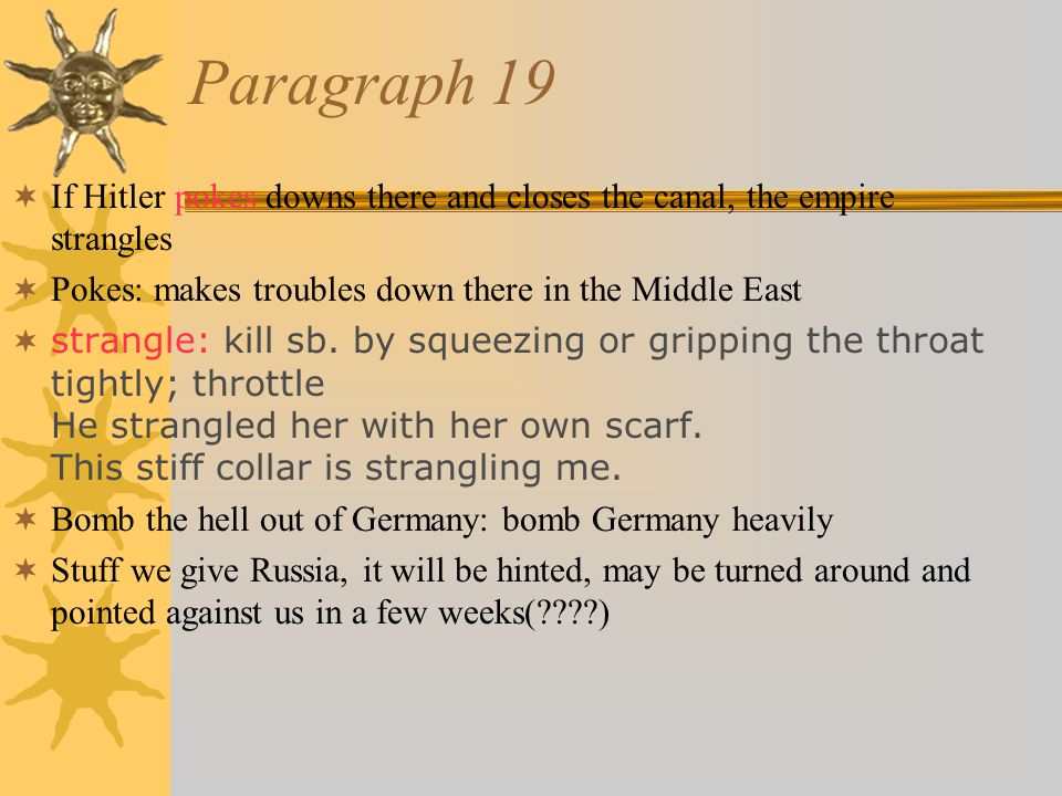 Paragraph 19  If Hitler pokes downs there and closes the canal, the empire strangles  Pokes: makes troubles down there in the Middle East  strangle: kill sb.