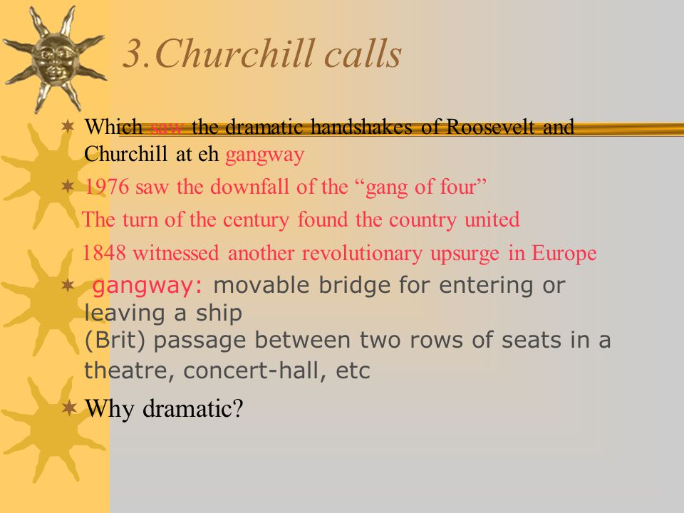 3.Churchill calls  Which saw the dramatic handshakes of Roosevelt and Churchill at eh gangway  1976 saw the downfall of the gang of four The turn of the century found the country united 1848 witnessed another revolutionary upsurge in Europe  gangway: movable bridge for entering or leaving a ship (Brit) passage between two rows of seats in a theatre, concert-hall, etc  Why dramatic