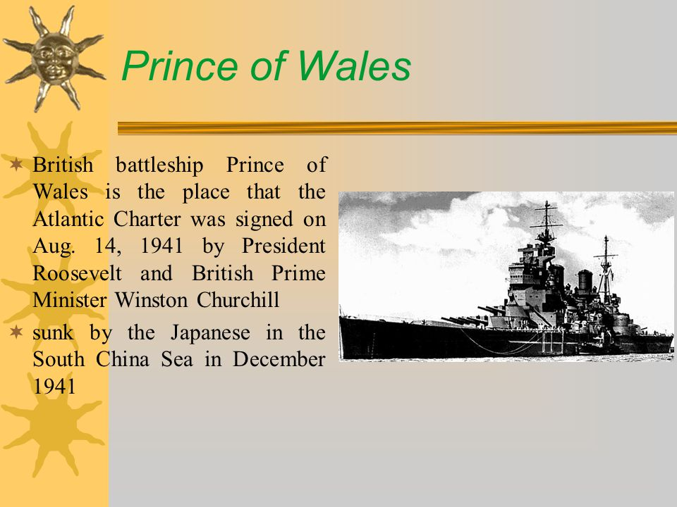 Prince of Wales  British battleship Prince of Wales is the place that the Atlantic Charter was signed on Aug.