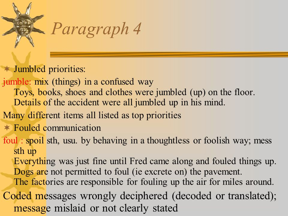 Paragraph 4  Jumbled priorities: jumble: mix (things) in a confused way Toys, books, shoes and clothes were jumbled (up) on the floor.