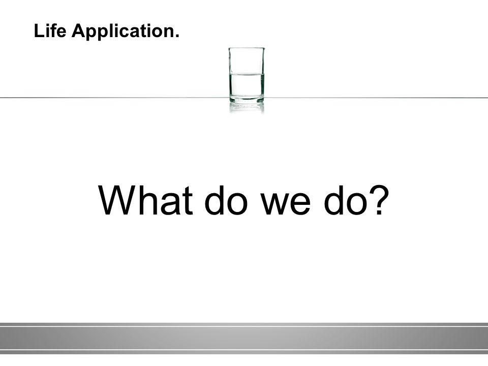 What do we do Life Application.