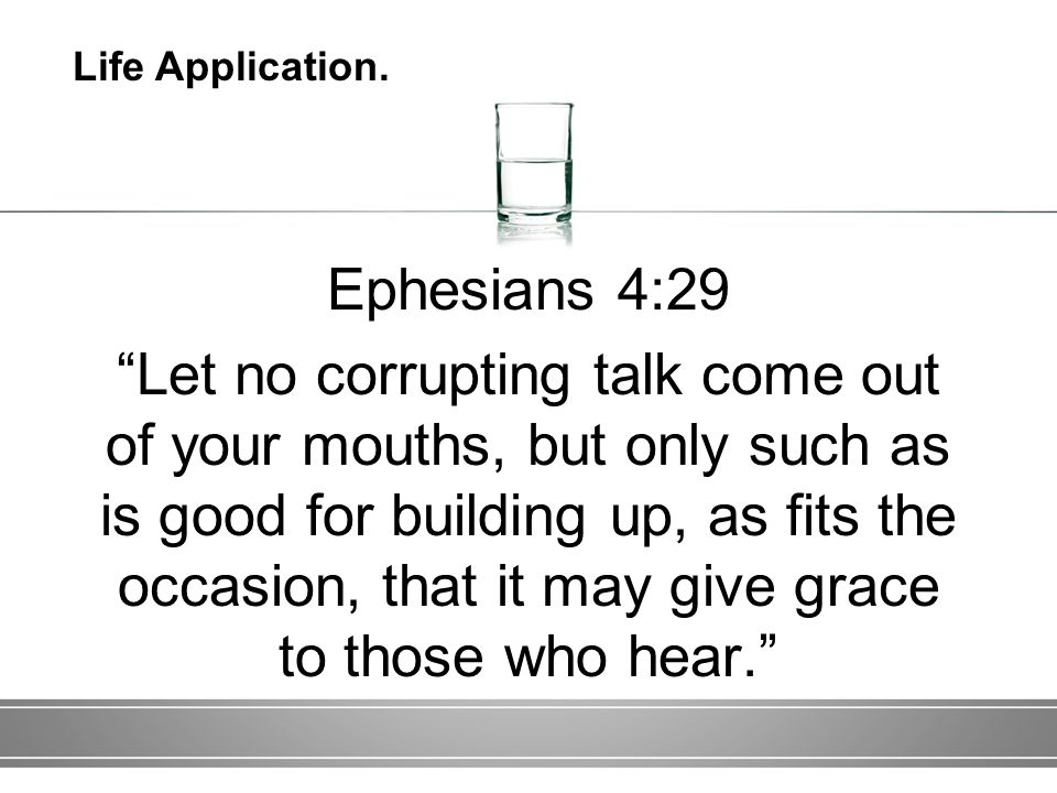 Ephesians 4:29 Let no corrupting talk come out of your mouths, but only such as is good for building up, as fits the occasion, that it may give grace to those who hear. Life Application.