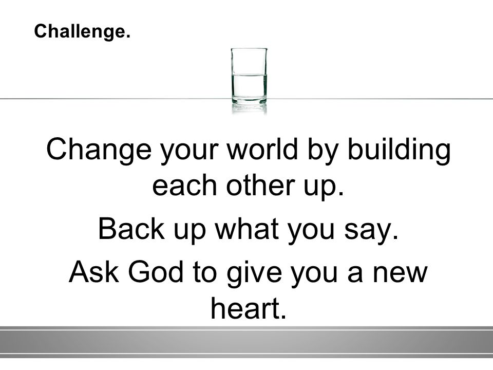 Change your world by building each other up. Back up what you say.