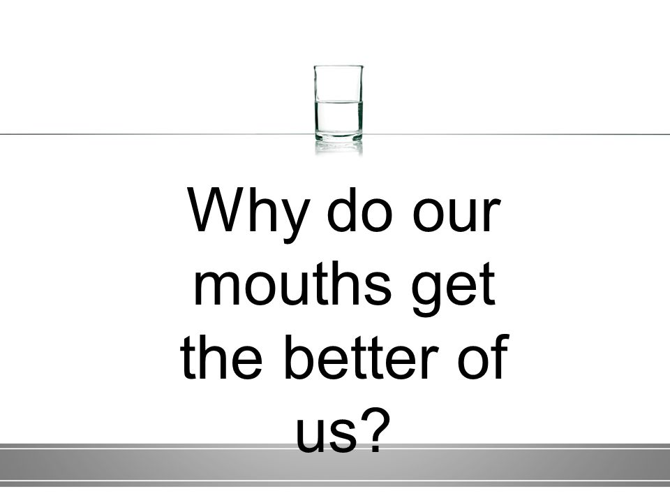 Why do our mouths get the better of us