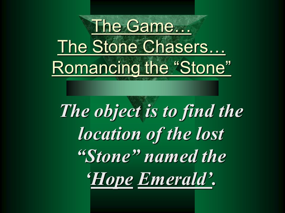 The Game… The Stone Chasers… Romancing the Stone The object is to find the location of the lost Stone named the 'Hope Emerald'.