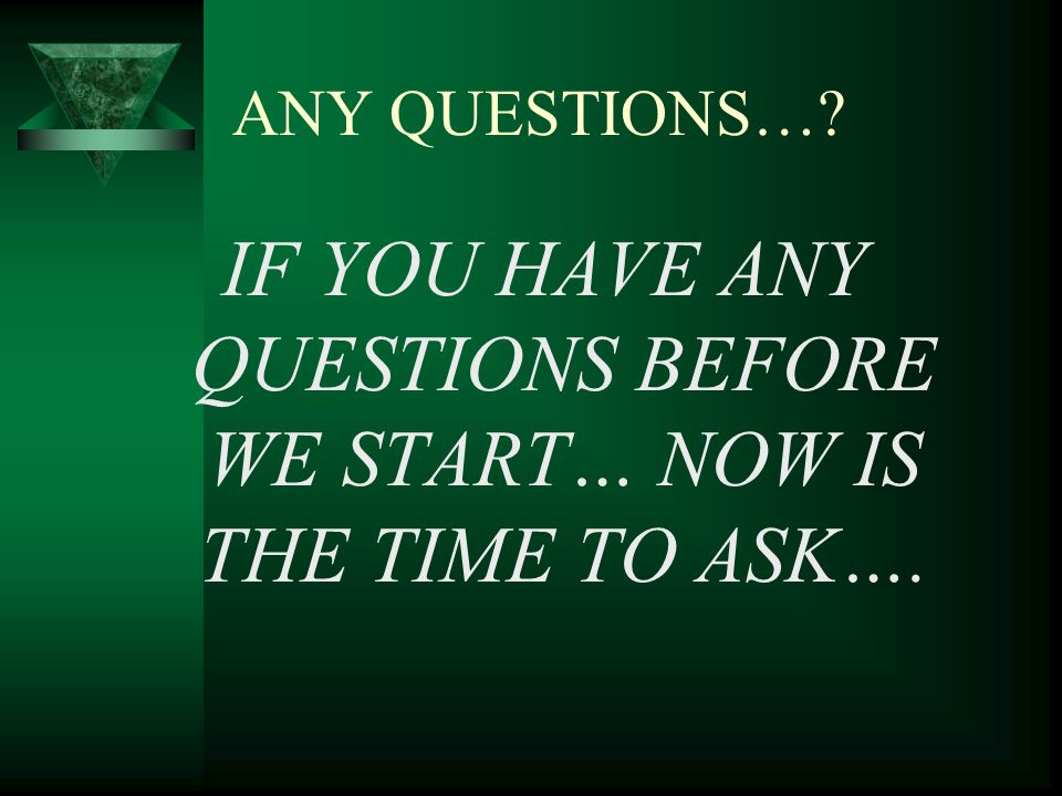 ANY QUESTIONS… IF YOU HAVE ANY QUESTIONS BEFORE WE START… NOW IS THE TIME TO ASK….