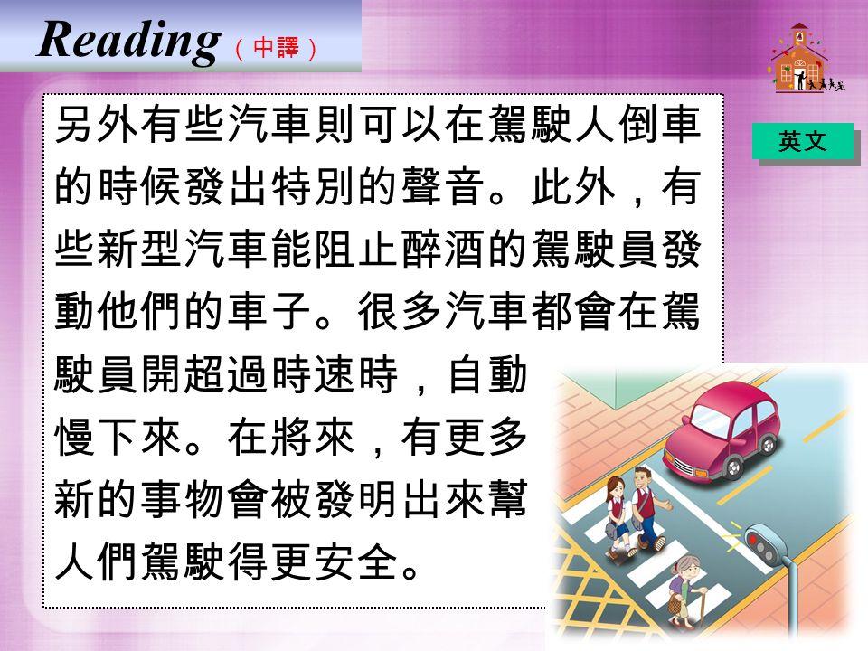 Reading (中譯) 另外有些汽車則可以在駕駛人倒車 的時候發出特別的聲音。此外,有 些新型汽車能阻止醉酒的駕駛員發 動他們的車子。很多汽車都會在駕 駛員開超過時速時,自動 慢下來。在將來,有更多 新的事物會被發明出來幫 人們駕駛得更安全。 英文