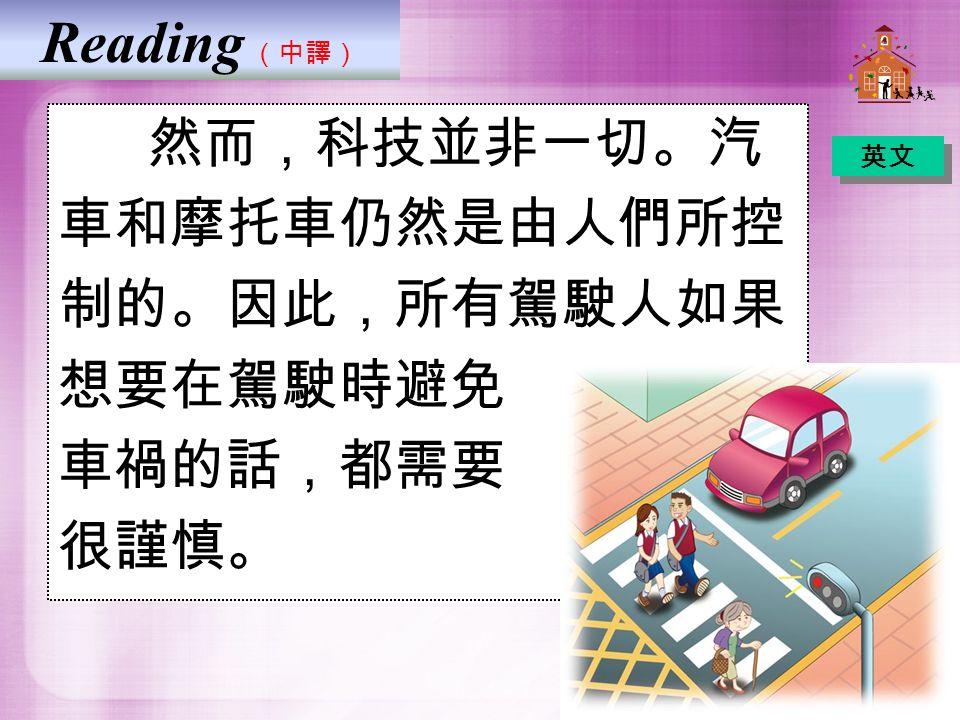 Reading (中譯) 然而,科技並非一切。汽 車和摩托車仍然是由人們所控 制的。因此,所有駕駛人如果 想要在駕駛時避免 車禍的話,都需要 很謹慎。 英文
