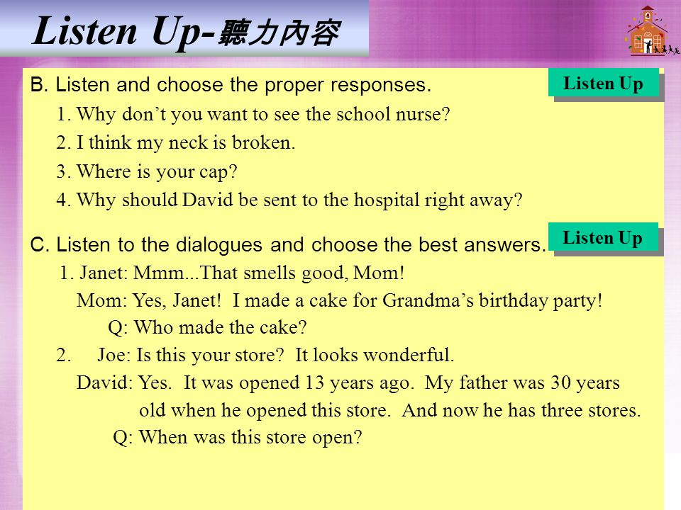Listen Up- 聽力內容 B. Listen and choose the proper responses. 1. Why don't you want to see the school nurse? 2. I think my neck is broken. 3. Where is yo