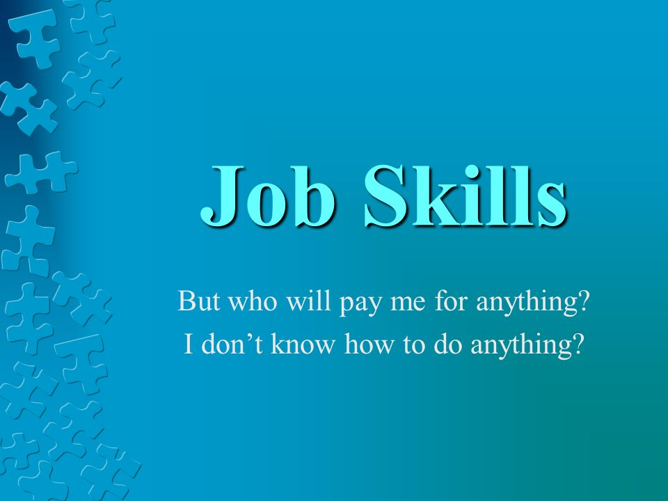 Job Skills But who will pay me for anything? I don't know how to do anything?