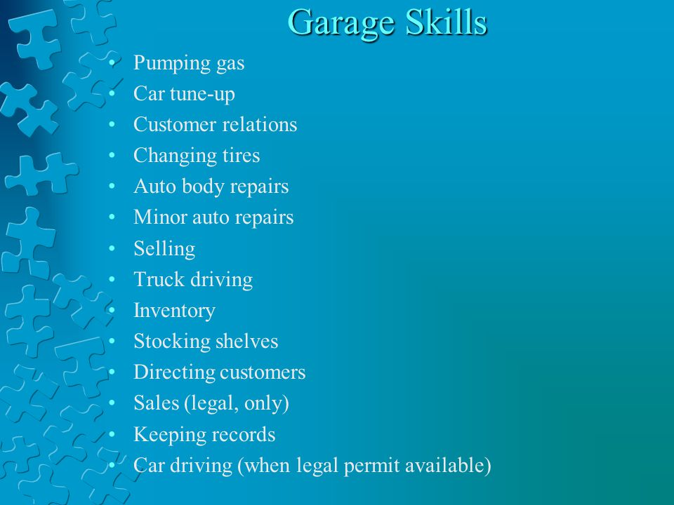 Garage Skills Pumping gas Car tune-up Customer relations Changing tires Auto body repairs Minor auto repairs Selling Truck driving Inventory Stocking