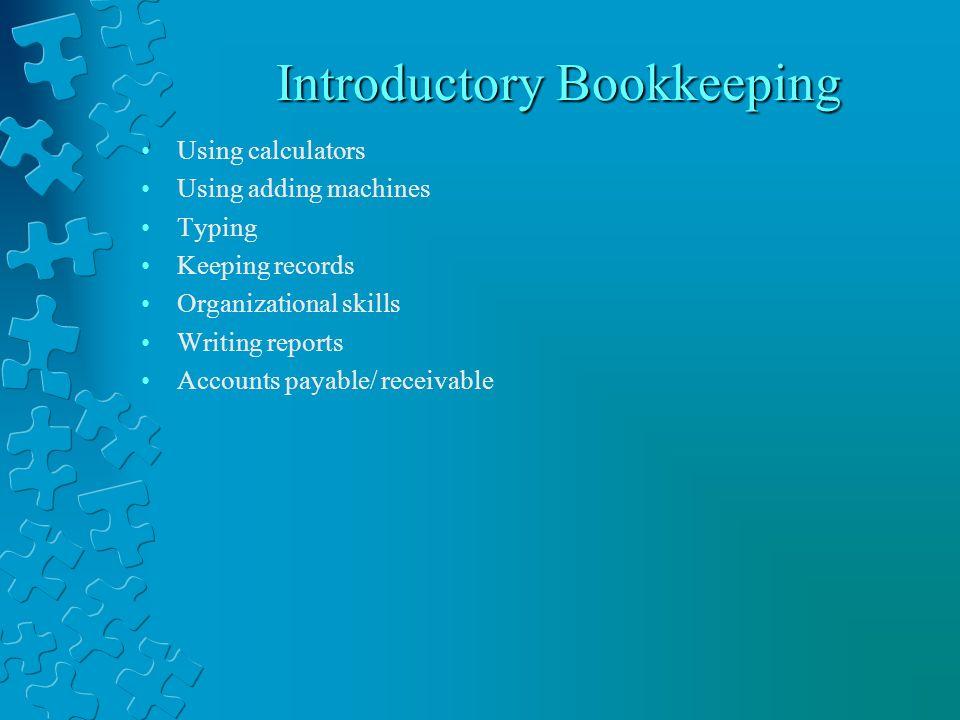 Introductory Bookkeeping Introductory Bookkeeping Using calculators Using adding machines Typing Keeping records Organizational skills Writing reports Accounts payable/ receivable