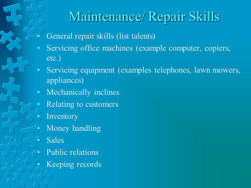 Maintenance/ Repair Skills General repair skills (list talents) Servicing office machines (example computer, copiers, etc.) Servicing equipment (examp