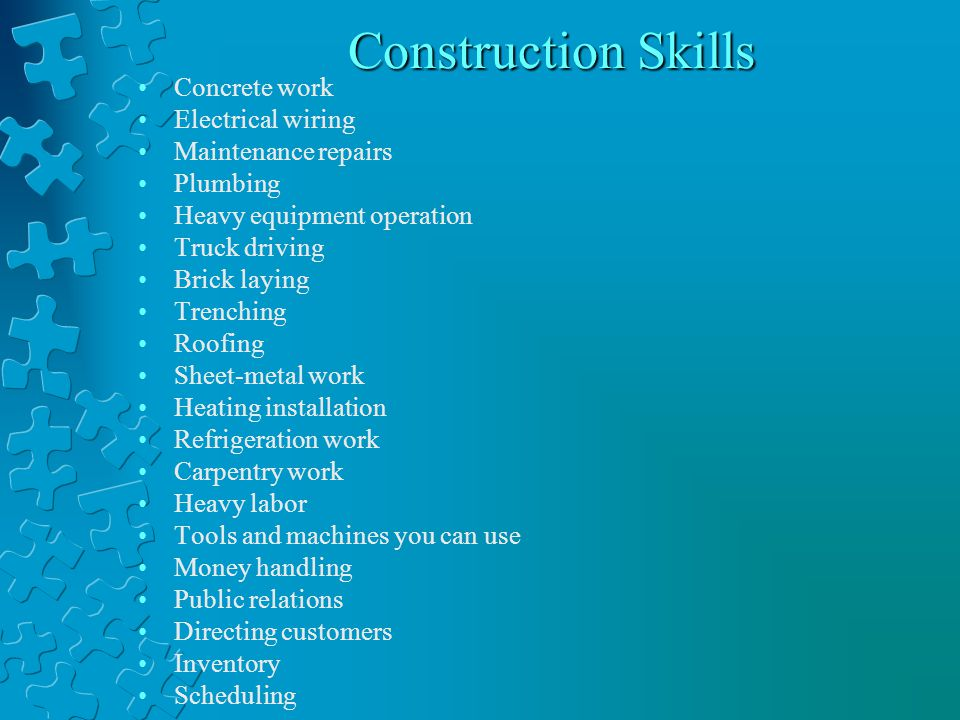 Construction Skills Concrete work Electrical wiring Maintenance repairs Plumbing Heavy equipment operation Truck driving Brick laying Trenching Roofing Sheet-metal work Heating installation Refrigeration work Carpentry work Heavy labor Tools and machines you can use Money handling Public relations Directing customers Inventory Scheduling