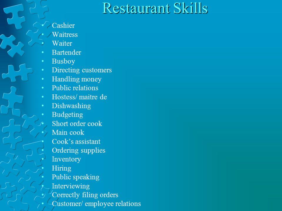 Restaurant Skills Cashier Waitress Waiter Bartender Busboy Directing customers Handling money Public relations Hostess/ maitre de Dishwashing Budgetin
