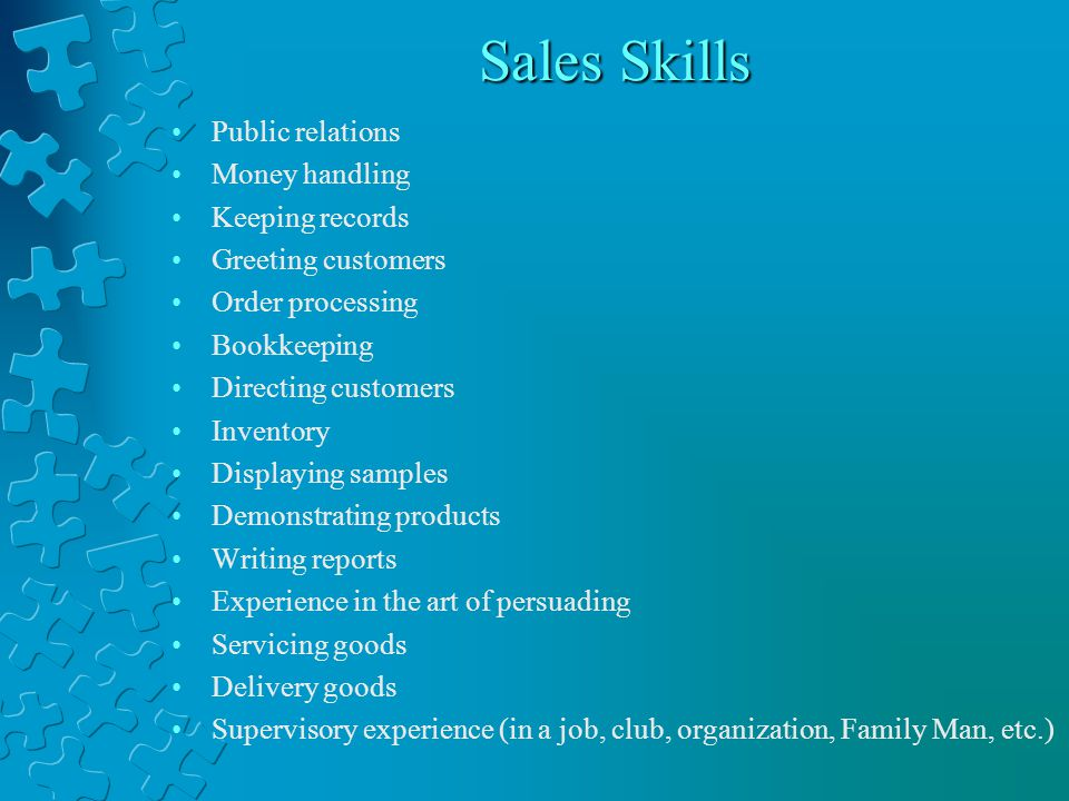 Sales Skills Public relations Money handling Keeping records Greeting customers Order processing Bookkeeping Directing customers Inventory Displaying samples Demonstrating products Writing reports Experience in the art of persuading Servicing goods Delivery goods Supervisory experience (in a job, club, organization, Family Man, etc.)