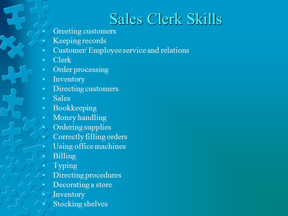 Sales Clerk Skills Greeting customers Keeping records Customer/ Employee service and relations Clerk Order processing Inventory Directing customers Sales Bookkeeping Money handling Ordering supplies Correctly filling orders Using office machines Billing Typing Directing procedures Decorating a store Inventory Stocking shelves