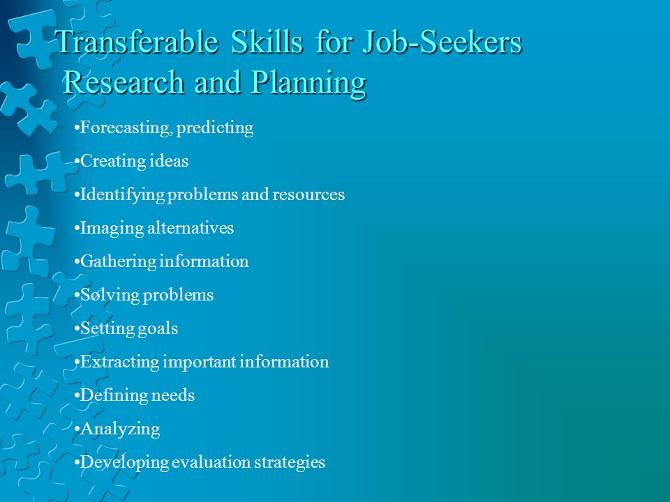Transferable Skills for Job-Seekers Research and Planning Research and Planning Forecasting, predicting Creating ideas Identifying problems and resources Imaging alternatives Gathering information Solving problems Setting goals Extracting important information Defining needs Analyzing Developing evaluation strategies