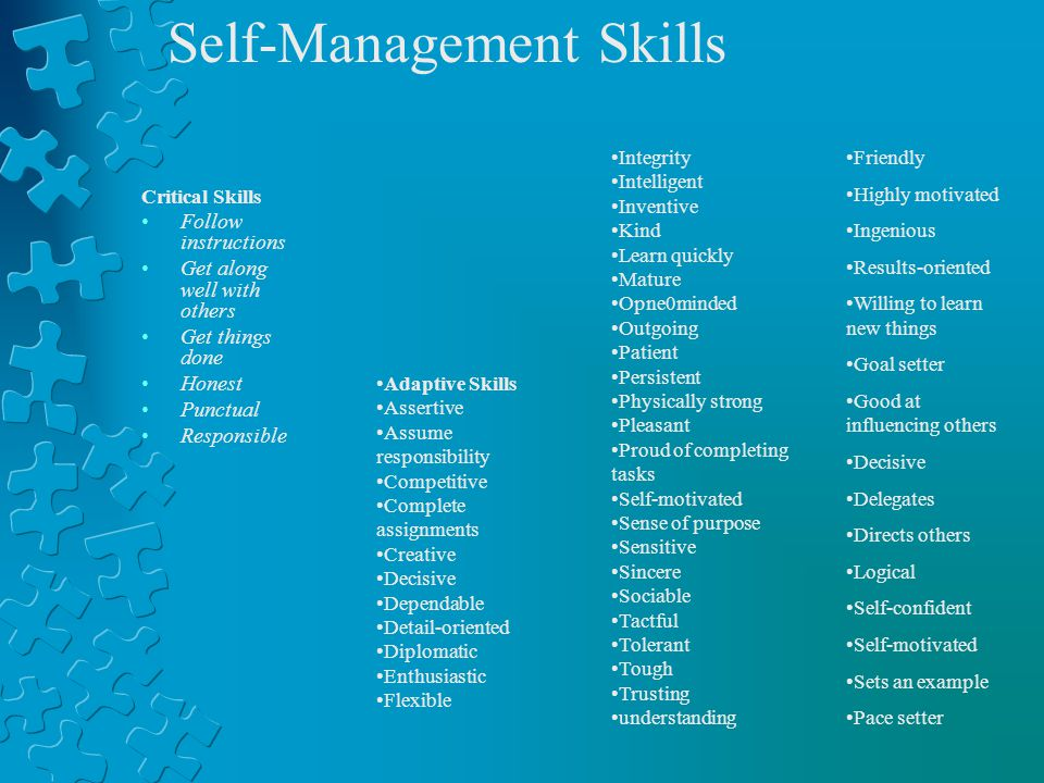 Critical Skills Follow instructions Get along well with others Get things done Honest Punctual Responsible Self-Management Skills Integrity Intelligent Inventive Kind Learn quickly Mature Opne0minded Outgoing Patient Persistent Physically strong Pleasant Proud of completing tasks Self-motivated Sense of purpose Sensitive Sincere Sociable Tactful Tolerant Tough Trusting understanding Friendly Highly motivated Ingenious Results-oriented Willing to learn new things Goal setter Good at influencing others Decisive Delegates Directs others Logical Self-confident Self-motivated Sets an example Pace setter Adaptive Skills Assertive Assume responsibility Competitive Complete assignments Creative Decisive Dependable Detail-oriented Diplomatic Enthusiastic Flexible