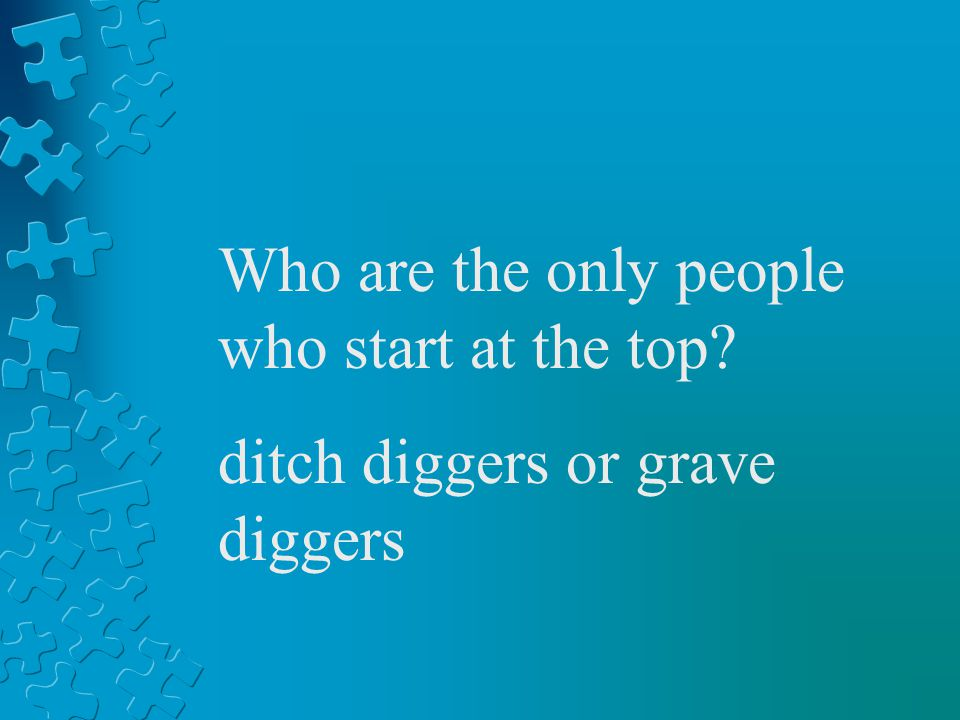 Who are the only people who start at the top? ditch diggers or grave diggers