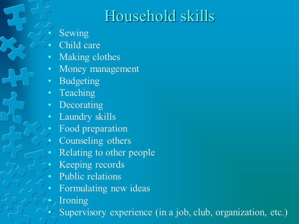 Household skills Sewing Child care Making clothes Money management Budgeting Teaching Decorating Laundry skills Food preparation Counseling others Relating to other people Keeping records Public relations Formulating new ideas Ironing Supervisory experience (in a job, club, organization, etc.)