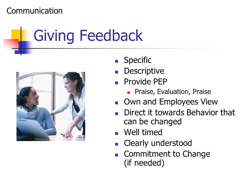 Giving Feedback Specific Descriptive Provide PEP Praise, Evaluation, Praise Own and Employees View Direct it towards Behavior that can be changed Well