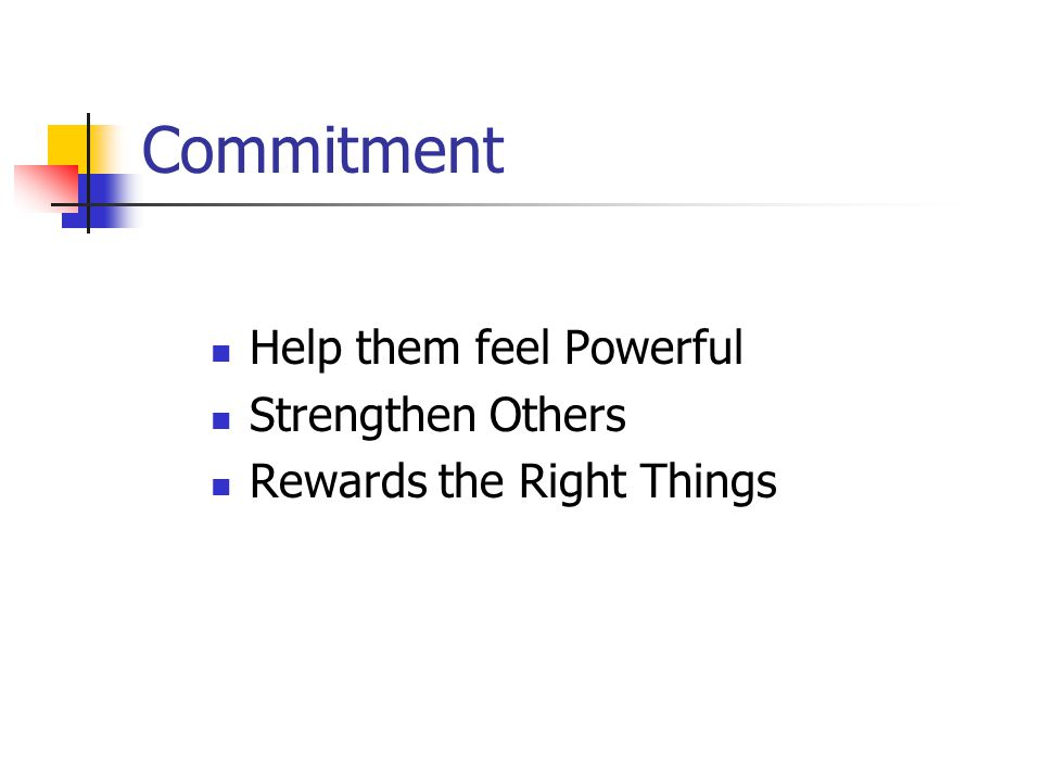 Commitment Help them feel Powerful Strengthen Others Rewards the Right Things