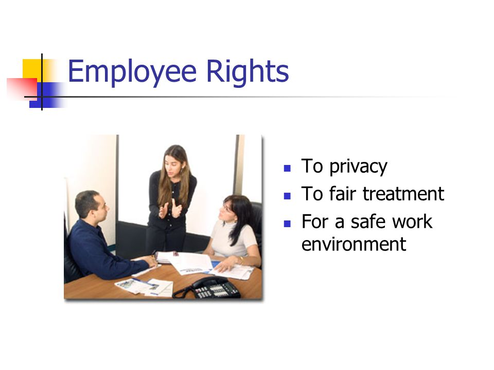 Employee Rights To privacy To fair treatment For a safe work environment
