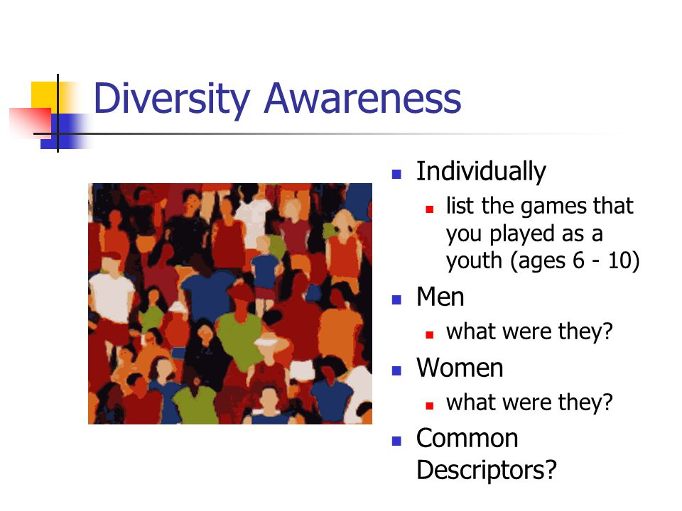 Diversity Awareness Individually list the games that you played as a youth (ages 6 - 10) Men what were they? Women what were they? Common Descriptors?