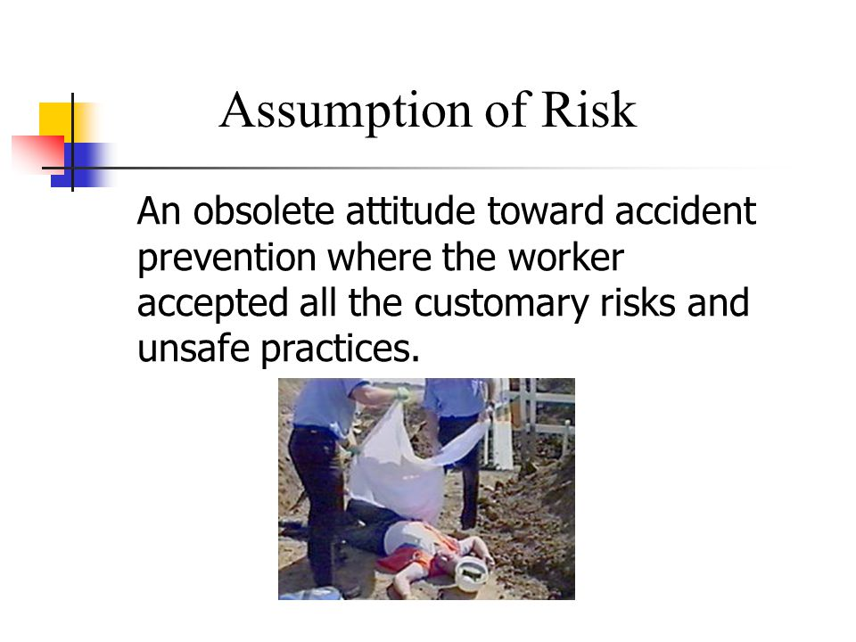 Assumption of Risk An obsolete attitude toward accident prevention where the worker accepted all the customary risks and unsafe practices.
