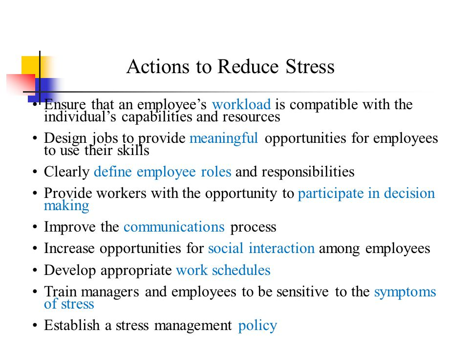 Actions to Reduce Stress Ensure that an employee's workload is compatible with the individual's capabilities and resources Design jobs to provide mean