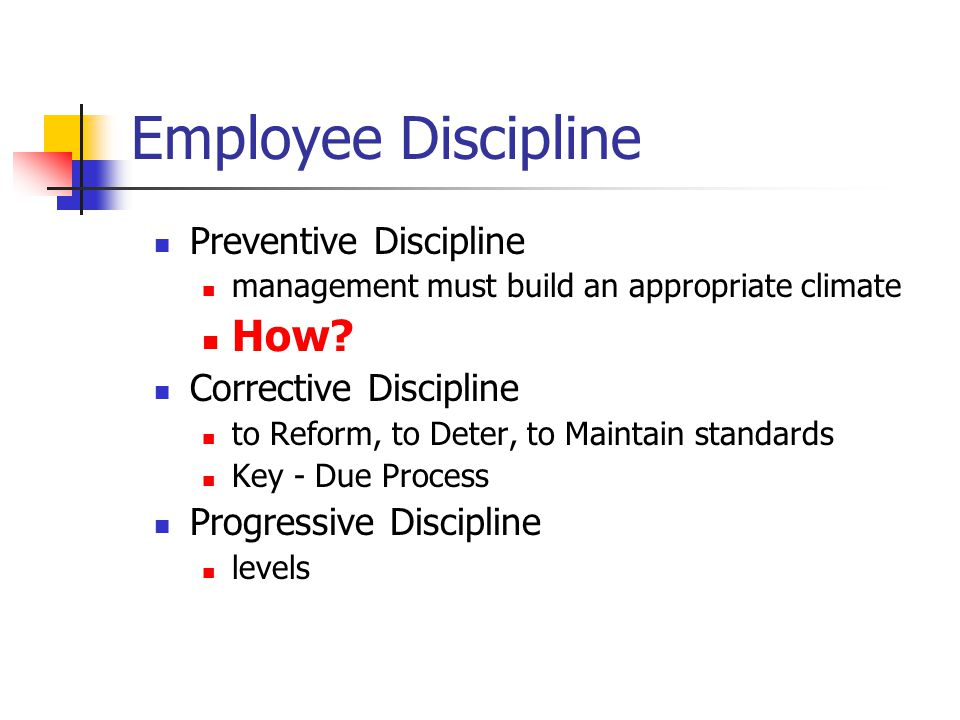 Employee Discipline Preventive Discipline management must build an appropriate climate How? Corrective Discipline to Reform, to Deter, to Maintain sta