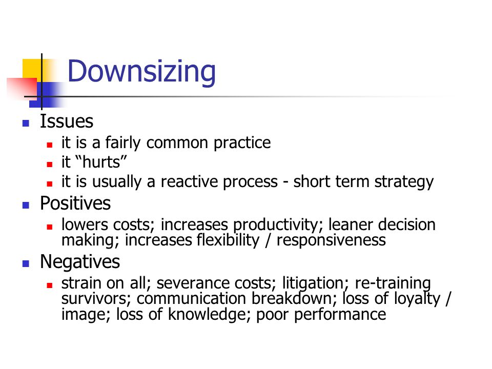 Downsizing Issues it is a fairly common practice it hurts it is usually a reactive process - short term strategy Positives lowers costs; increases productivity; leaner decision making; increases flexibility / responsiveness Negatives strain on all; severance costs; litigation; re-training survivors; communication breakdown; loss of loyalty / image; loss of knowledge; poor performance