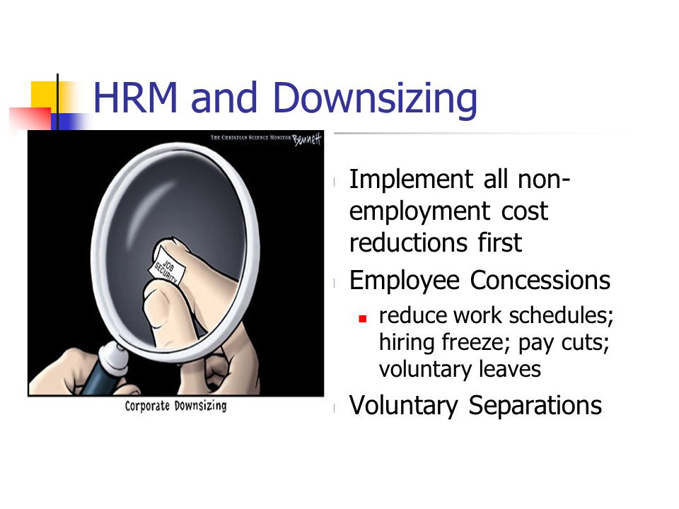 HRM and Downsizing Implement all non- employment cost reductions first Employee Concessions reduce work schedules; hiring freeze; pay cuts; voluntary