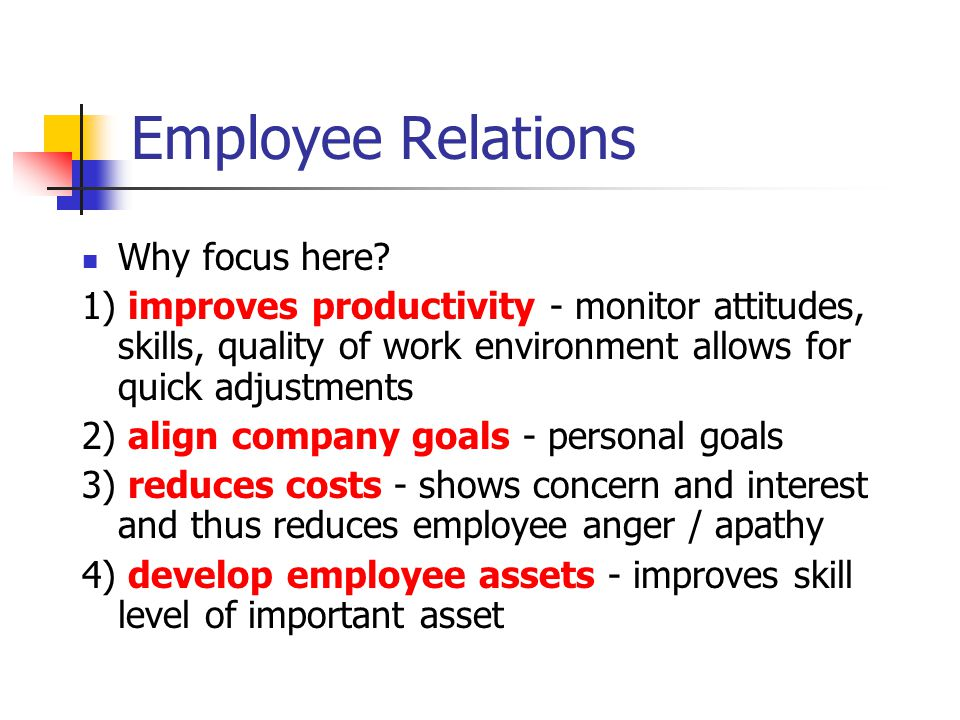 Employee Relations Why focus here? 1) improves productivity - monitor attitudes, skills, quality of work environment allows for quick adjustments 2) a