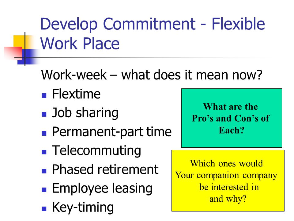 Develop Commitment - Flexible Work Place Work-week – what does it mean now? Flextime Job sharing Permanent-part time Telecommuting Phased retirement E