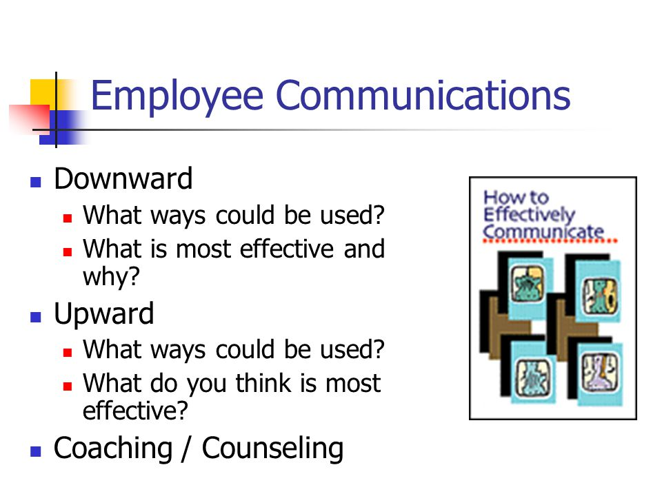 Employee Communications Downward What ways could be used? What is most effective and why? Upward What ways could be used? What do you think is most ef