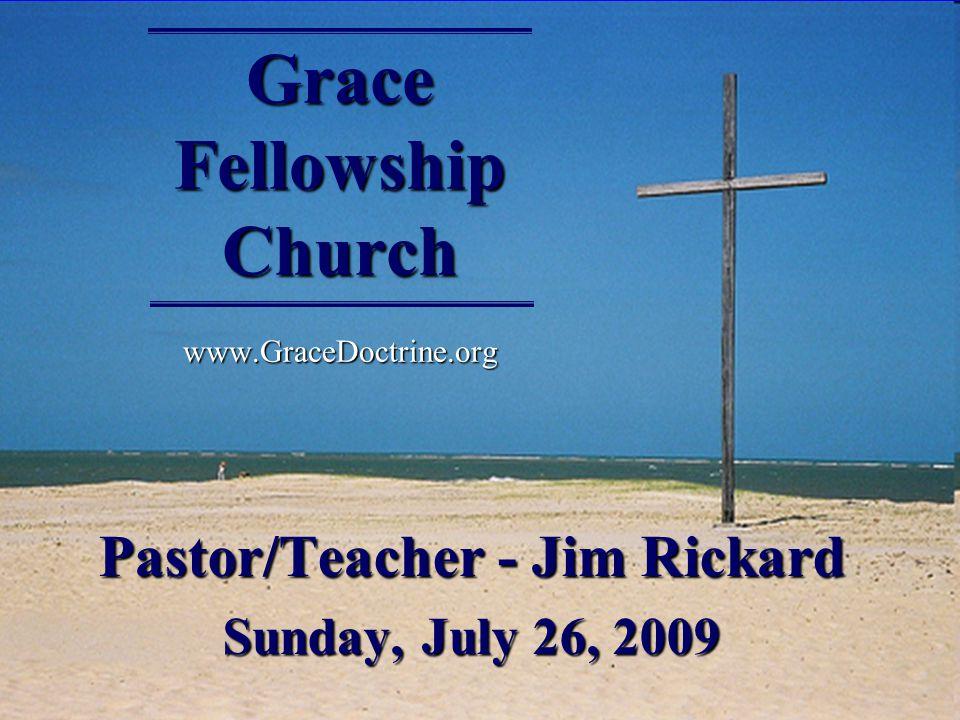 Grace Fellowship Church www.GraceDoctrine.org Pastor/Teacher - Jim Rickard Sunday, July 26, 2009