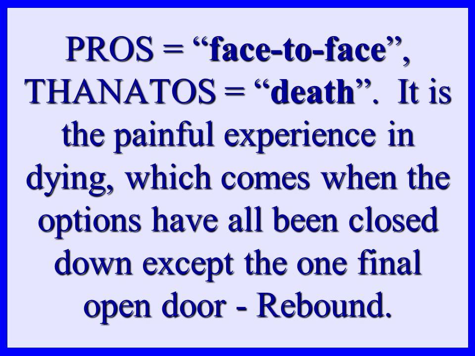 PROS = face-to-face , THANATOS = death .