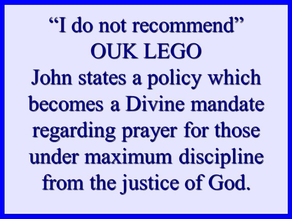 I do not recommend OUK LEGO John states a policy which becomes a Divine mandate regarding prayer for those under maximum discipline from the justice of God.