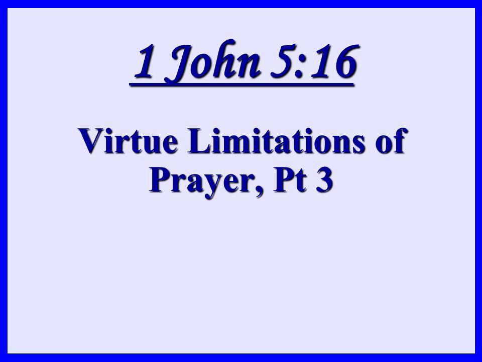 1 John 5:16 Virtue Limitations of Prayer, Pt 3