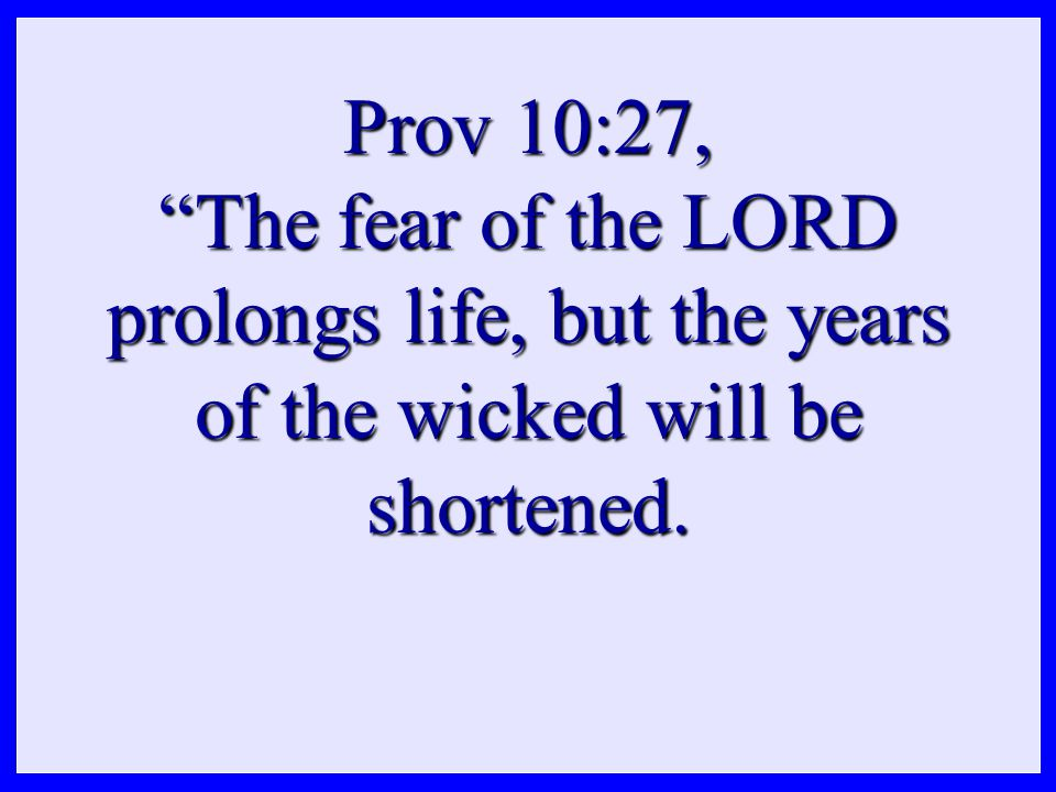 Prov 10:27, The fear of the LORD prolongs life, but the years of the wicked will be shortened.