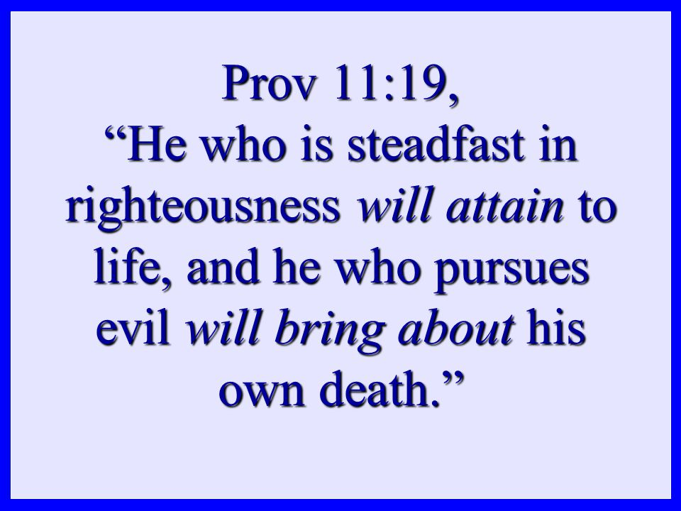 Prov 11:19, He who is steadfast in righteousness will attain to life, and he who pursues evil will bring about his own death.