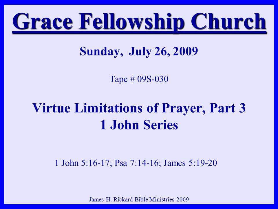 Grace Fellowship Church Grace Fellowship Church Sunday, July 26, 2009 Tape # 09S-030 Virtue Limitations of Prayer, Part 3 1 John Series 1 John 5:16-17; Psa 7:14-16; James 5:19-20 James H.