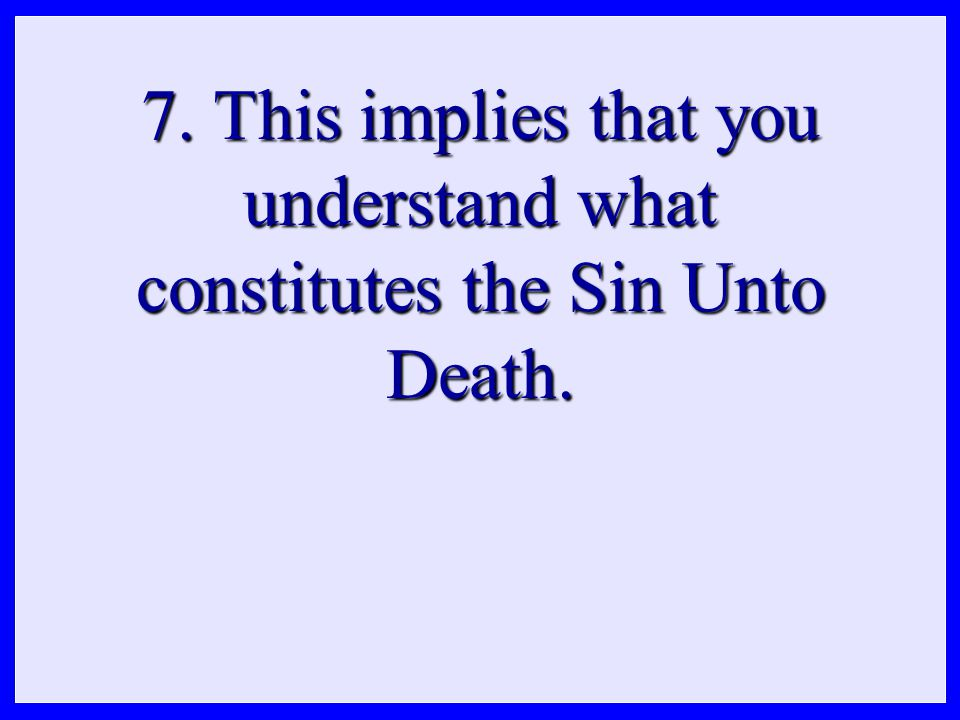 7. This implies that you understand what constitutes the Sin Unto Death.