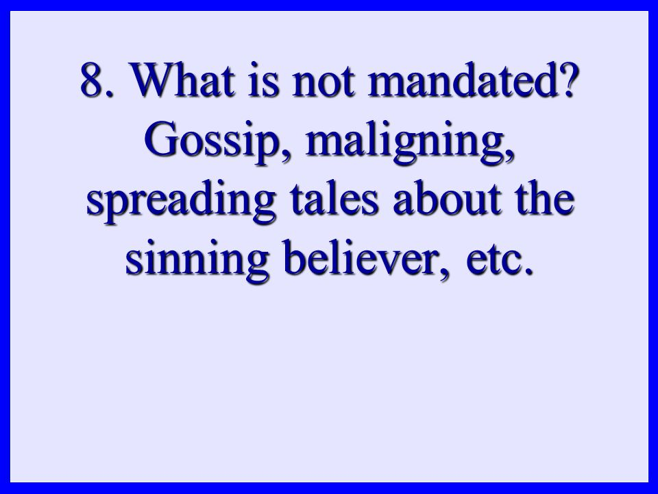 8. What is not mandated Gossip, maligning, spreading tales about the sinning believer, etc.